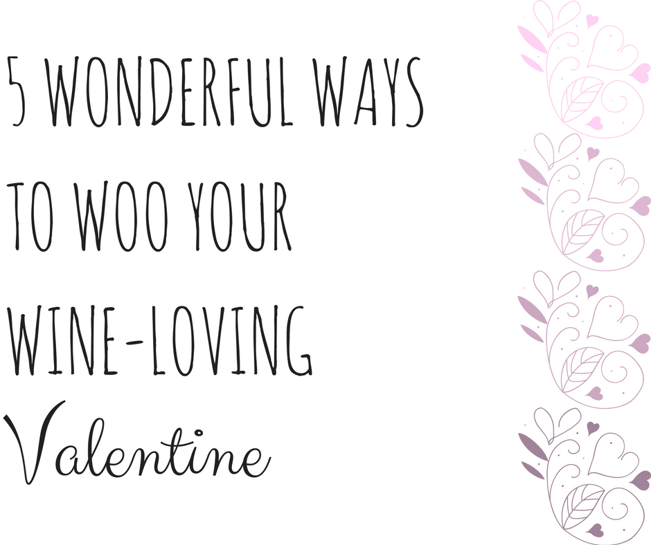 5 Wonderful Ways to Woo Your Wine-Loving Valentine